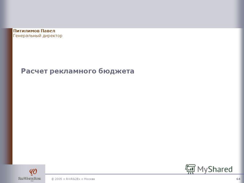 © 2005 RWR&2Ex Москва64 Расчет рекламного бюджета Питилимов Павел Генеральный директор