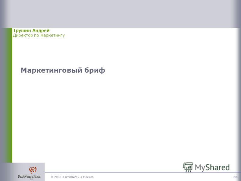 © 2005 RWR&2Ex Москва68 Маркетинговый бриф Трушин Андрей Директор по маркетингу