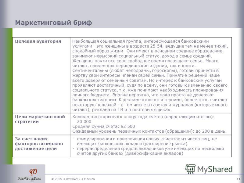 © 2005 RWR&2Ex Москва71 Маркетинговый бриф Целевая аудиторияНаибольшая социальная группа, интересующаяся банковскими услугами - это женщины в возрасте 25-54, ведущие тем не менее тихий, спокойный образ жизни. Они имеют в основном среднее образование,