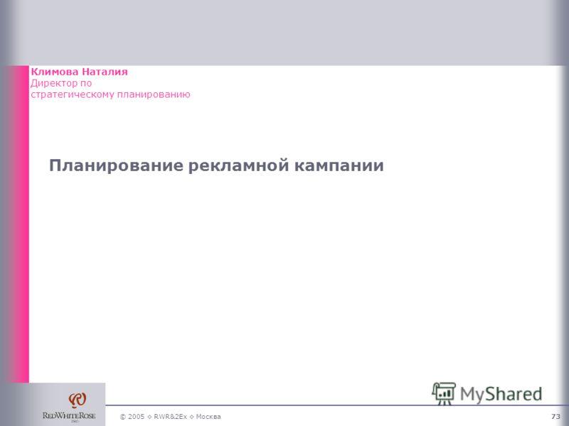 © 2005 RWR&2Ex Москва73 Планирование рекламной кампании Климова Наталия Директор по стратегическому планированию