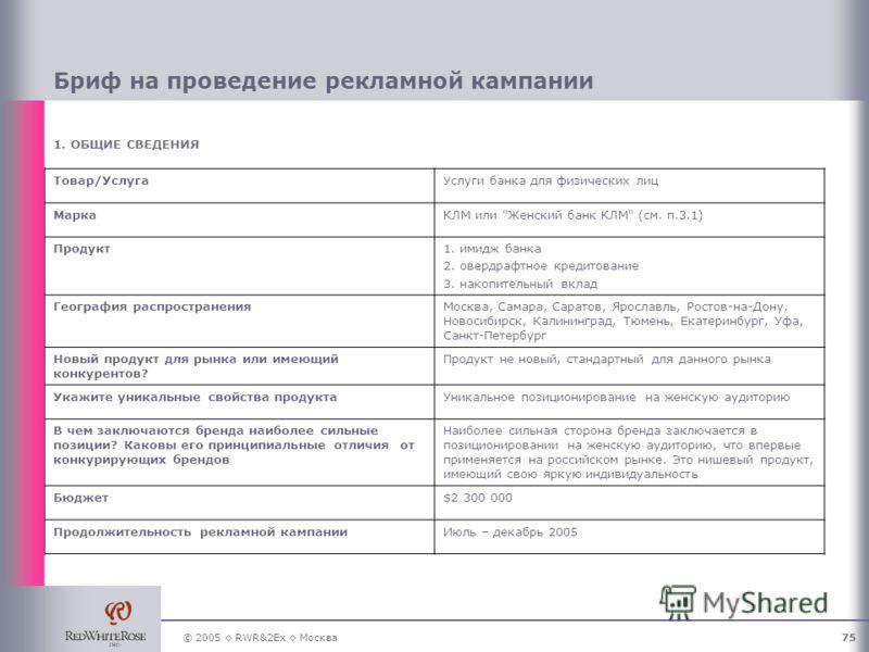 © 2005 RWR&2Ex Москва75 Бриф на проведение рекламной кампании 1. ОБЩИЕ СВЕДЕНИЯ Товар/УслугаУслуги банка для физических лиц МаркаКЛМ или