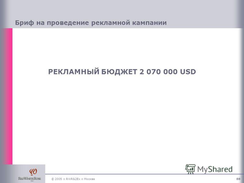 © 2005 RWR&2Ex Москва88 РЕКЛАМНЫЙ БЮДЖЕТ 2 070 000 USD Бриф на проведение рекламной кампании