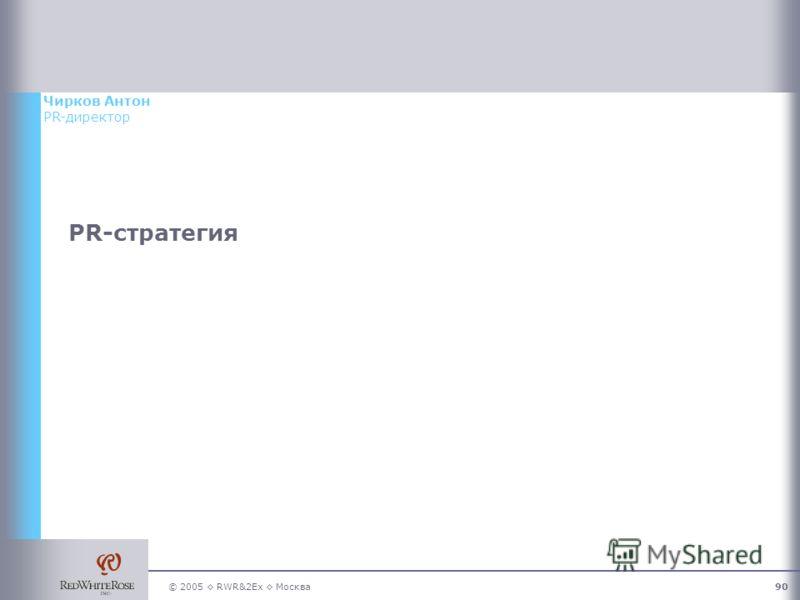 © 2005 RWR&2Ex Москва90 PR-стратегия Чирков Антон PR-директор