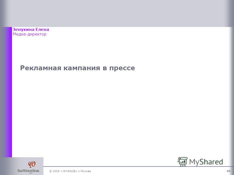 © 2005 RWR&2Ex Москва99 Рекламная кампания в прессе Зенухина Елена Медиа-директор