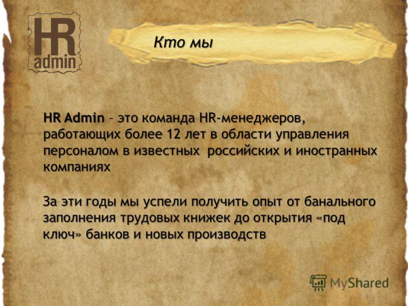 HR Admin – это команда HR-менеджеров, работающих более 12 лет в области управления персоналом в известных российских и иностранных компаниях Кто мы За эти годы мы успели получить опыт от банального заполнения трудовых книжек до открытия «под ключ» ба