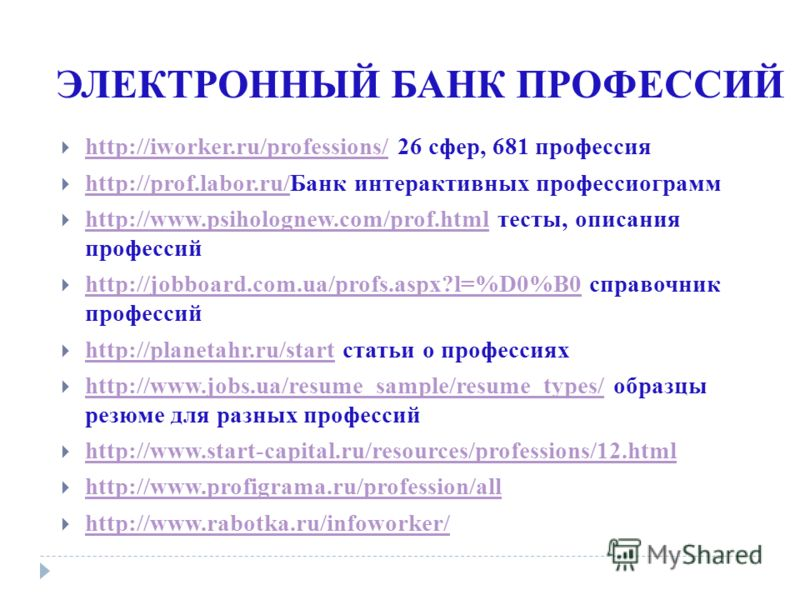 ЭЛЕКТРОННЫЙ БАНК ПРОФЕССИЙ http://iworker.ru/professions/ 26 сфер, 681 профессия http://iworker.ru/professions/ http://prof.labor.ru/Банк интерактивных профессиограмм http://prof.labor.ru/ http://www.psiholognew.com/prof.html тесты, описания професси