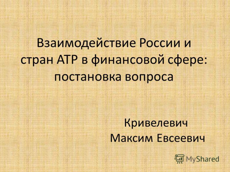 Взаимодействие России и стран АТР в финансовой сфере: постановка вопроса Кривелевич Максим Евсеевич