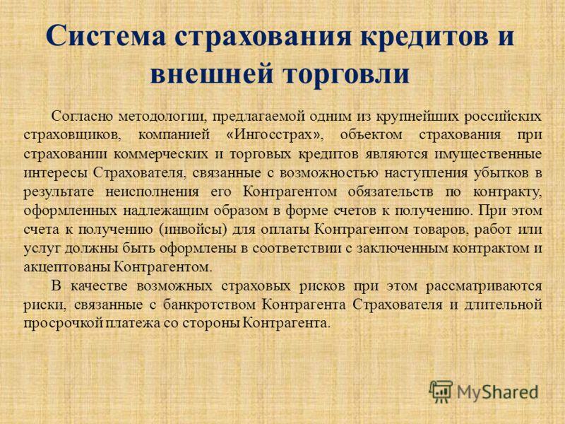 Система страхования кредитов и внешней торговли Согласно методологии, предлагаемой одним из крупнейших российских страховщиков, компанией « Ингосстрах », объектом страхования при страховании коммерческих и торговых кредитов являются имущественные инт