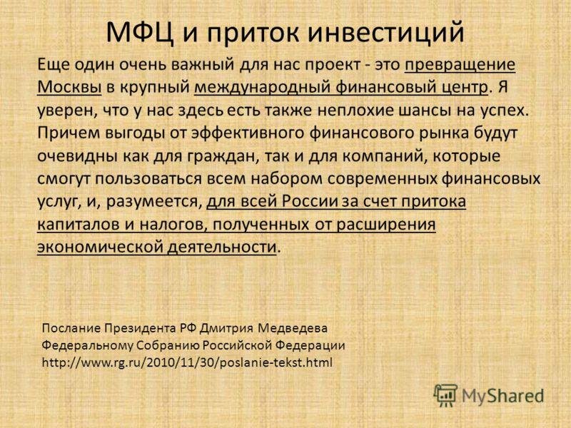МФЦ и приток инвестиций Еще один очень важный для нас проект - это превращение Москвы в крупный международный финансовый центр. Я уверен, что у нас здесь есть также неплохие шансы на успех. Причем выгоды от эффективного финансового рынка будут очевид