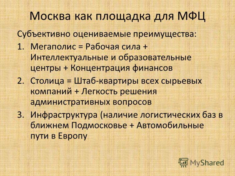 Москва как площадка для МФЦ Субъективно оцениваемые преимущества: 1.Мегаполис = Рабочая сила + Интеллектуальные и образовательные центры + Концентрация финансов 2.Столица = Штаб-квартиры всех сырьевых компаний + Легкость решения административных вопр