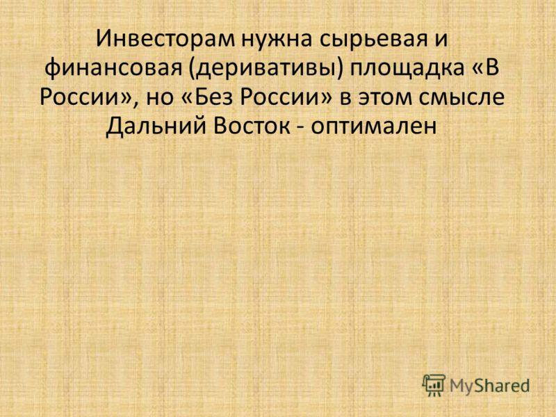 Инвесторам нужна сырьевая и финансовая (деривативы) площадка «В России», но «Без России» в этом смысле Дальний Восток - оптимален