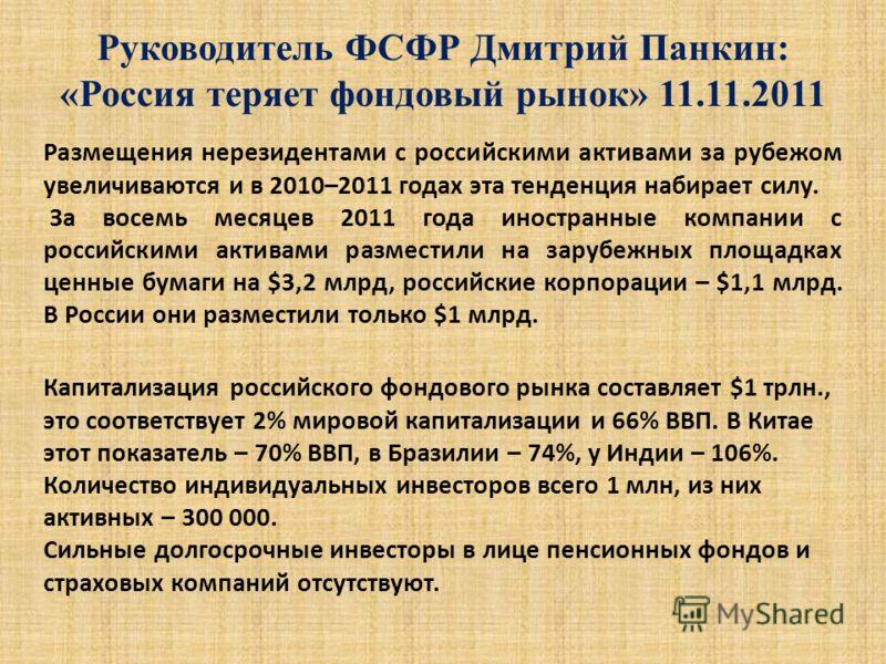Руководитель ФСФР Дмитрий Панкин: «Россия теряет фондовый рынок» 11.11.2011 Размещения нерезидентами с российскими активами за рубежом увеличиваются и в 2010–2011 годах эта тенденция набирает силу. За восемь месяцев 2011 года иностранные компании с р