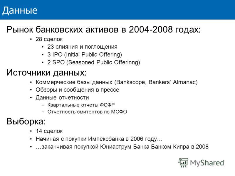 Данные Рынок банковских активов в 2004-2008 годах: 28 сделок 23 слияния и поглощения 3 IPO (Initial Public Offering) 2 SPO (Seasoned Public Offerinng) Источники данных: Коммерческие базы данных (Bankscope, Bankers Almanac) Обзоры и сообщения в прессе