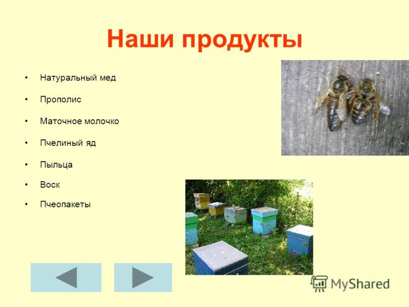Наши продукты Натуральный мед Прополис Маточное молочко Пчелиный яд Пыльца Воск Пчеопакеты