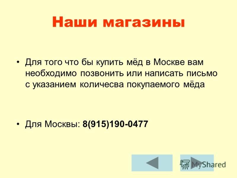 Наши магазины Для того что бы купить мёд в Москве вам необходимо позвонить или написать письмо с указанием количесва покупаемого мёда Для Москвы: 8(915)190-0477