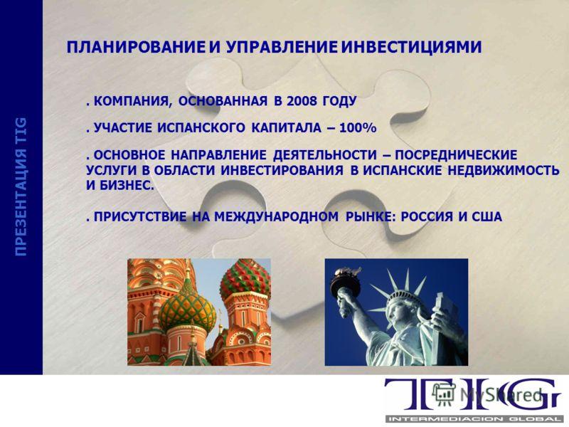 ПРЕЗЕНТАЦИЯ TIG ПЛАНИРОВАНИЕ И УПРАВЛЕНИЕ ИНВЕСТИЦИЯМИ. КОМПАНИЯ, ОСНОВАННАЯ В 2008 ГОДУ. УЧАСТИЕ ИСПАНСКОГО КАПИТАЛА – 100%. ОСНОВНОЕ НАПРАВЛЕНИЕ ДЕЯТЕЛЬНОСТИ – ПОСРЕДНИЧЕСКИЕ УСЛУГИ В ОБЛАСТИ ИНВЕСТИРОВАНИЯ В ИСПАНСКИЕ НЕДВИЖИМОСТЬ И БИЗНЕС.. ПРИСУ