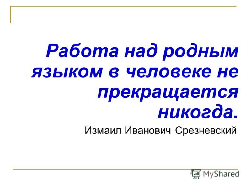 Работа над родным языком в человеке не прекращается никогда. Измаил Иванович Срезневский