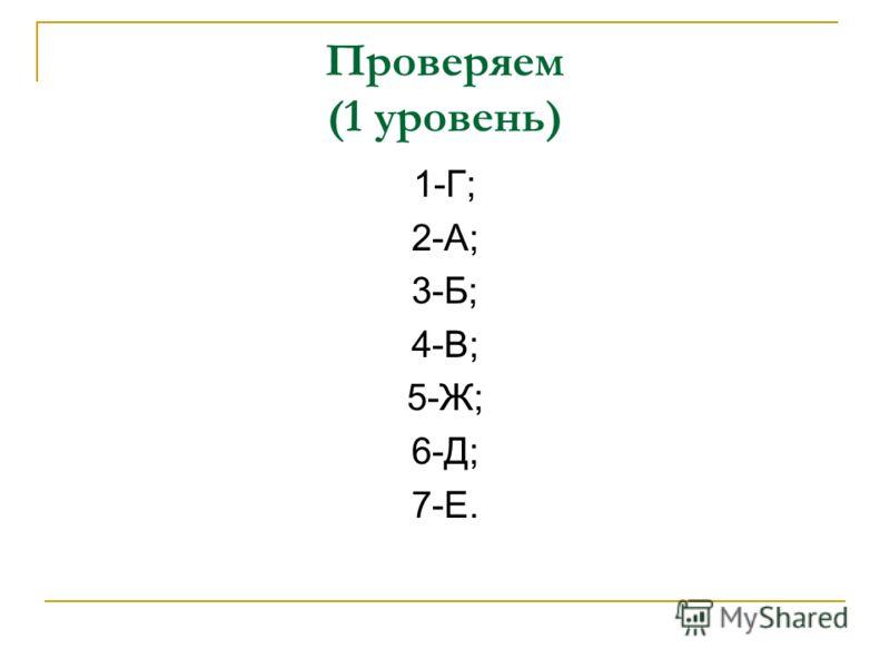 Проверяем (1 уровень) 1-Г; 2-А; 3-Б; 4-В; 5-Ж; 6-Д; 7-Е.