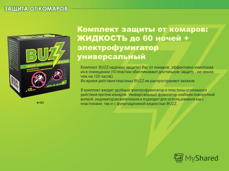 Комплект защиты от комаров: ЖИДКОСТЬ до 60 ночей + электрофумигатор универсальный Комплект BUZZ надежно защитит Вас от комаров, эффективно уничтожая их в помещении (10 пластин обеспечивают длительную защиту - не менее чем на 120 часов). Во время дейс