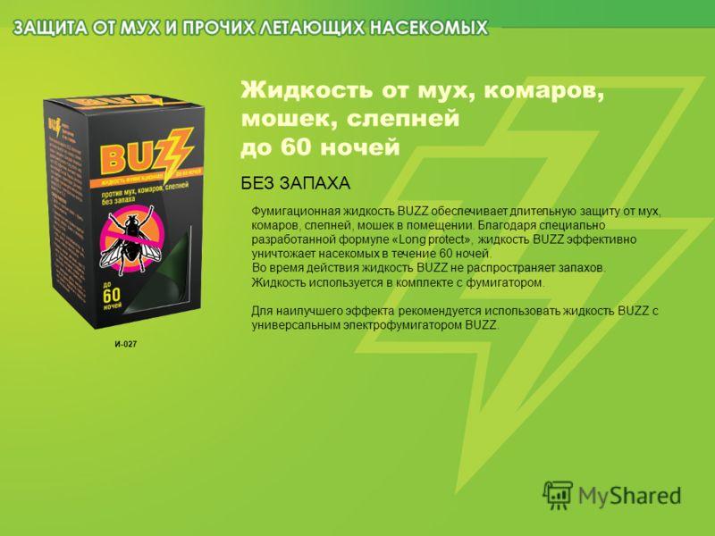 Жидкость от мух, комаров, мошек, слепней до 60 ночей БЕЗ ЗАПАХА Фумигационная жидкость BUZZ обеспечивает длительную защиту от мух, комаров, слепней, мошек в помещении. Благодаря специально разработанной формуле «Long protect», жидкость BUZZ эффективн