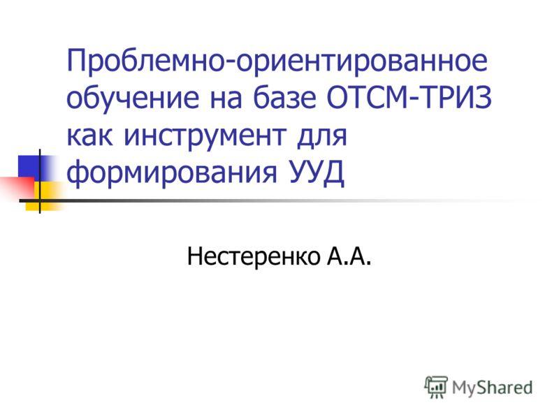 Проблемно-ориентированное обучение на базе ОТСМ-ТРИЗ как инструмент для формирования УУД Нестеренко А.А.
