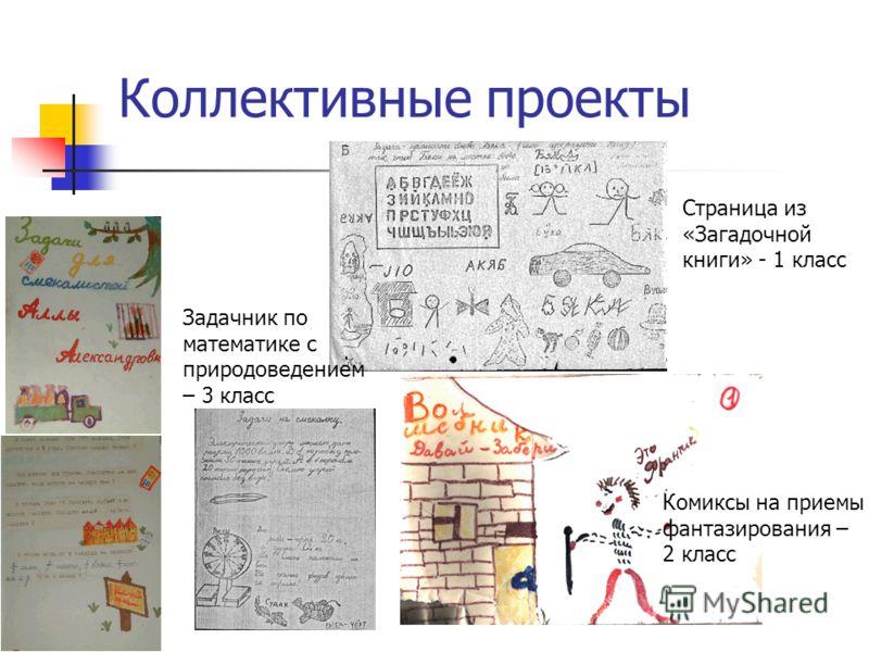 Коллективные проекты Страница из «Загадочной книги» - 1 класс Задачник по математике с природоведением – 3 класс Комиксы на приемы фантазирования – 2 класс