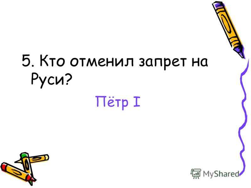 5. Кто отменил запрет на Руси? Пётр I