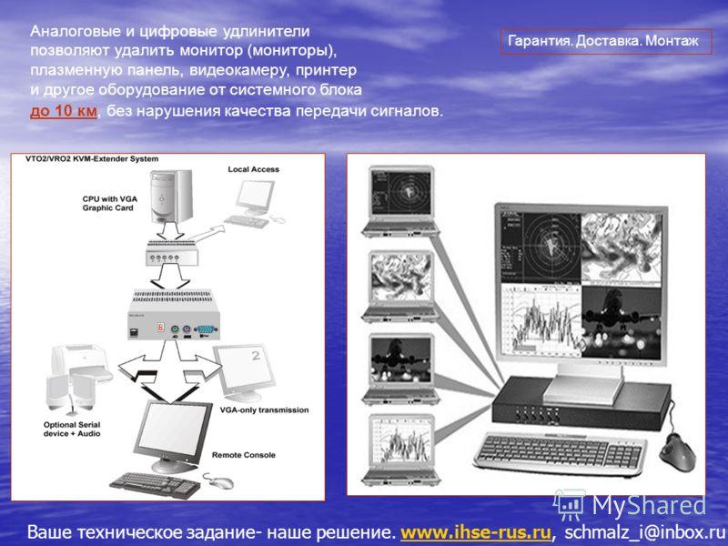 Ваше техническое задание- наше решение. www.ihse-rus.ru, schmalz_i@inbox.ruwww.ihse-rus.ru Аналоговые и цифровые удлинители позволяют удалить монитор (мониторы), плазменную панель, видеокамеру, принтер и другое оборудование от системного блока до 10