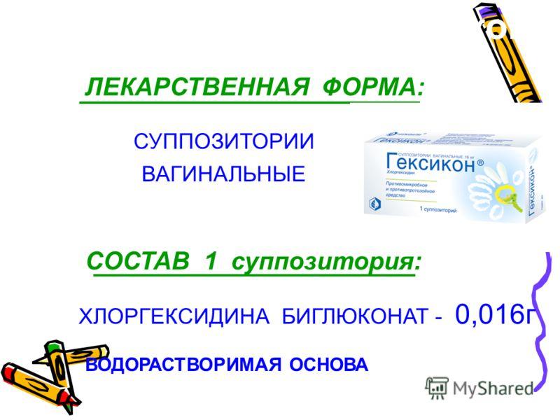 СОСТАВ 1 суппозитория: ХЛОРГЕКСИДИНА БИГЛЮКОНАТ - 0,016г ВОДОРАСТВОРИМАЯ ОСНОВА СУППОЗИТОРИИ ВАГИНАЛЬНЫЕ ЛЕКАРСТВЕННАЯ ФОРМА: Гексикон ®