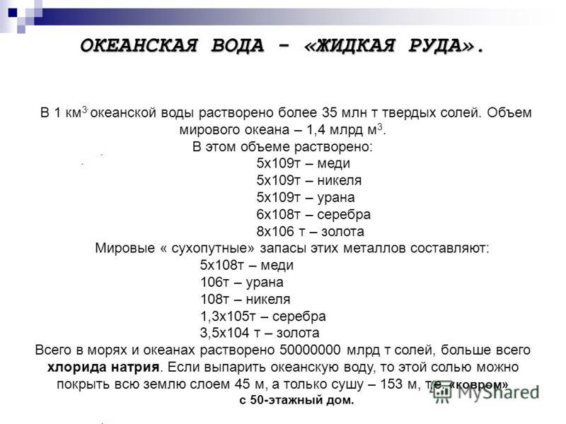 ОКЕАНСКАЯ ВОДА - «ЖИДКАЯ РУДА». В 1 км 3 океанской воды растворено более 35 млн т твердых солей. Объем мирового океана – 1,4 млрд м 3. В этом объеме растворено: 5х109т – меди 5х109т – никеля 5х109т – урана 6х108т – серебра 8х106 т – золота Мировые «