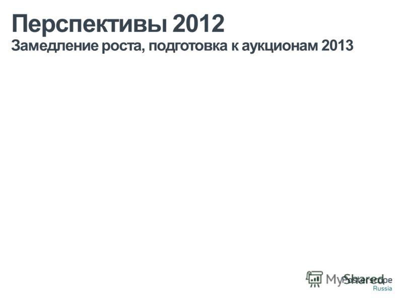 Замедление роста, подготовка к аукционам 2013 Перспективы 2012