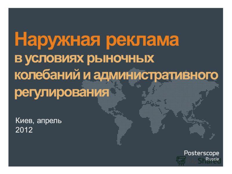 Киев, апрель 2012 Наружная реклама в условиях рыночных колебаний и административного регулирования