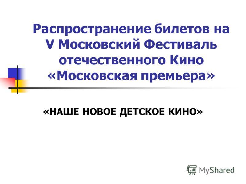 Распространение билетов на V Московский Фестиваль отечественного Кино «Московская премьера» «НАШЕ НОВОЕ ДЕТСКОЕ КИНО»