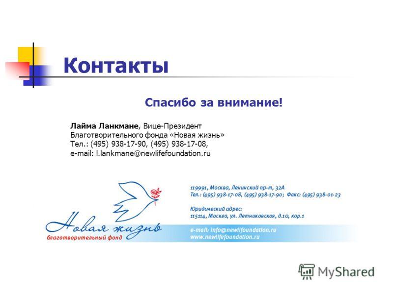 Спасибо за внимание! Лайма Ланкмане, Вице-Президент Благотворительного фонда «Новая жизнь» Тел.: (495) 938-17-90, (495) 938-17-08, e-mail: l.lankmane@newlifefoundation.ru Контакты
