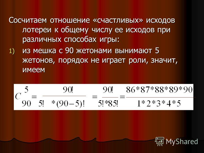 Сосчитаем отношение «счастливых» исходов лотереи к общему числу ее исходов при различных способах игры: 1) из мешка с 90 жетонами вынимают 5 жетонов, порядок не играет роли, значит, имеем