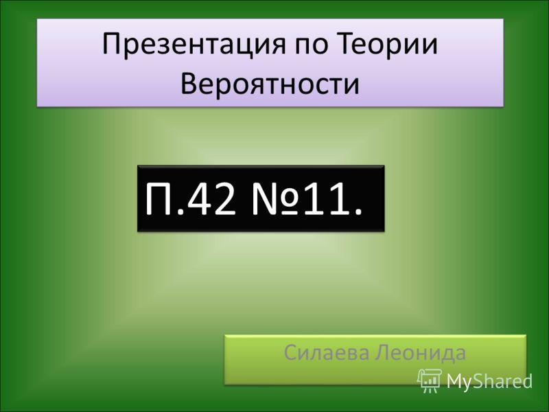 Презентация по Теории Вероятности Силаева Леонида П.42 11.