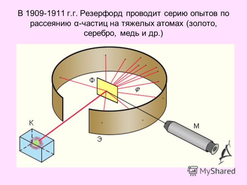 В 1909-1911 г.г. Резерфорд проводит серию опытов по рассеянию α-частиц на тяжелых атомах (золото, серебро, медь и др.)