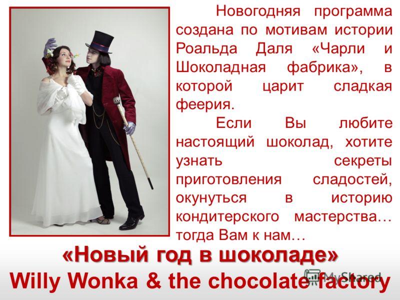 «Новый год в шоколаде» Willy Wonka & the chocolate factory Новогодняя программа создана по мотивам истории Роальда Даля «Чарли и Шоколадная фабрика», в которой царит сладкая феерия. Если Вы любите настоящий шоколад, хотите узнать секреты приготовлени