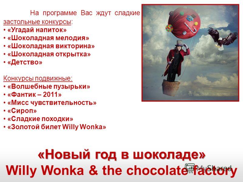«Новый год в шоколаде» Willy Wonka & the chocolate factory На программе Вас ждут сладкие застольные конкурсы: «Угадай напиток» «Шоколадная мелодия» «Шоколадная викторина» «Шоколадная открытка» «Детство» Конкурсы подвижные: «Волшебные пузырьки» «Фанти