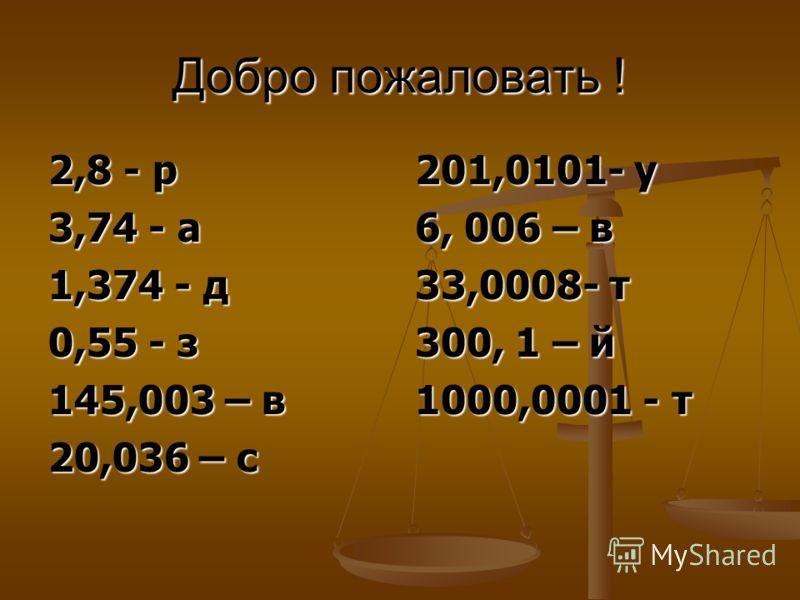 Добро пожаловать ! 2,8 - р 3,74 - а 1,374 - д 0,55 - з 145,003 – в 20,036 – с 201,0101- у 6, 006 – в 33,0008- т 300, 1 – й 1000,0001 - т