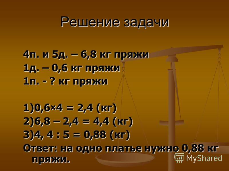 Решение задачи 4п. и 5д. – 6,8 кг пряжи 1д. – 0,6 кг пряжи 1п. - ? кг пряжи 1)0,6×4 = 2,4 (кг) 2)6,8 – 2,4 = 4,4 (кг) 3)4, 4 : 5 = 0,88 (кг) Ответ: на одно платье нужно 0,88 кг пряжи.
