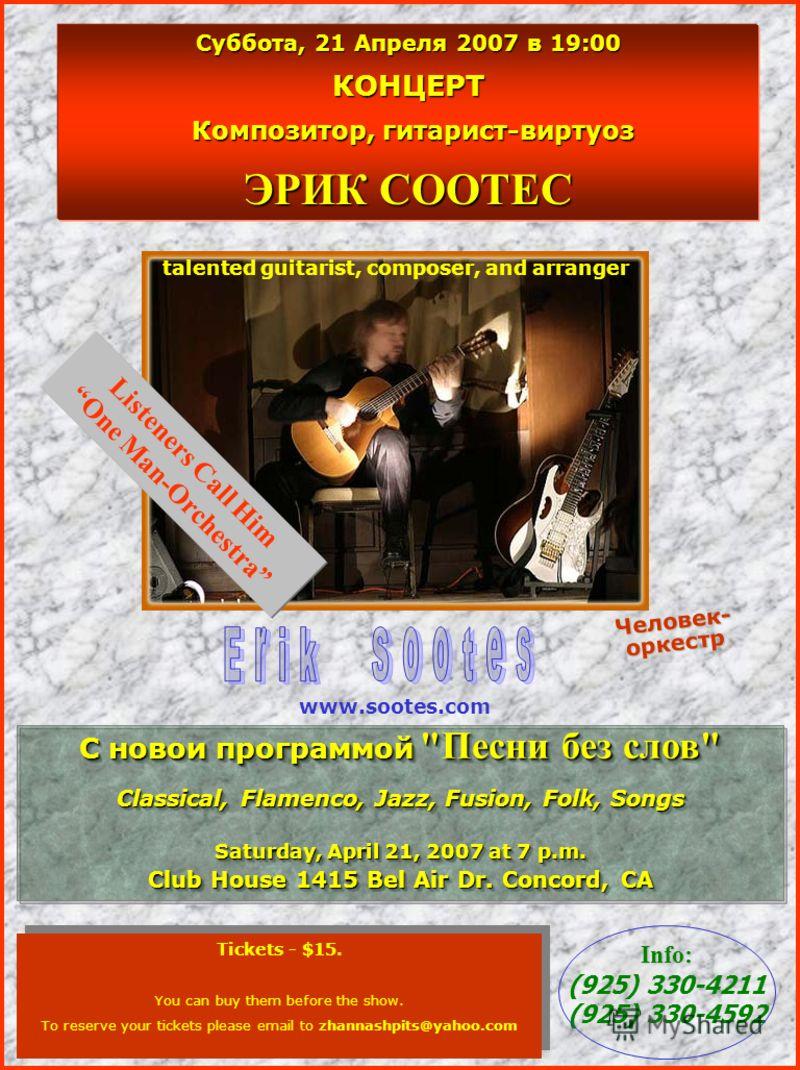 Суббота, 21 Апреля 2007 в 19:00 КОНЦЕРТ Композитор, гитарист-виртуоз Композитор, гитарист-виртуоз ЭРИК СООТЕС Tickets - $15. You can buy them before the show. To reserve your tickets please email to zhannashpits@yahoo.com Tickets - $15. You can buy t