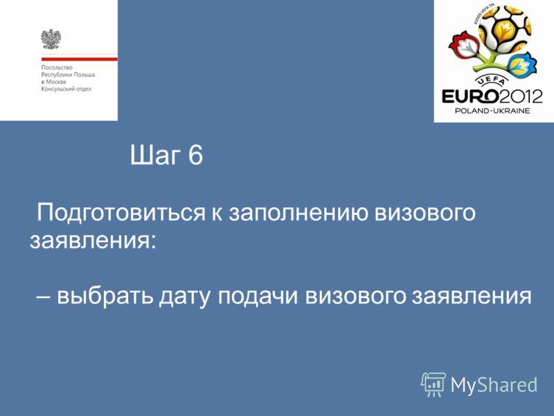 Шаг 6 Подготовиться к заполнению визового заявления: – выбрать дату подачи визового заявления