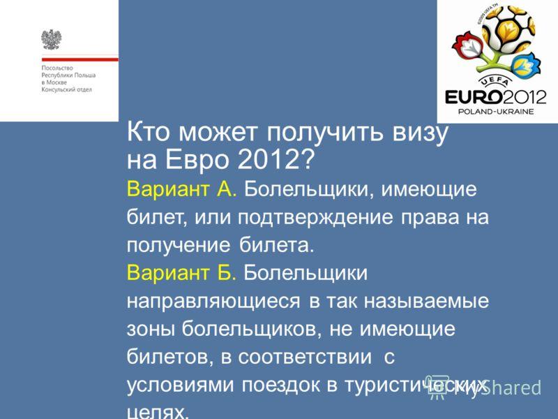 Кто может получить визу на Евро 2012? Вариант А. Болельщики, имеющие билет, или подтверждение права на получение билета. Вариант Б. Болельщики направляющиеся в так называемые зоны болельщиков, не имеющие билетов, в соответствии с условиями поездок в