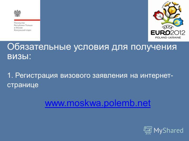 Обязательные условия для получения визы: 1. Регистрация визового заявления на интернет- странице www.moskwa.polemb.net www.moskwa.polemb.net