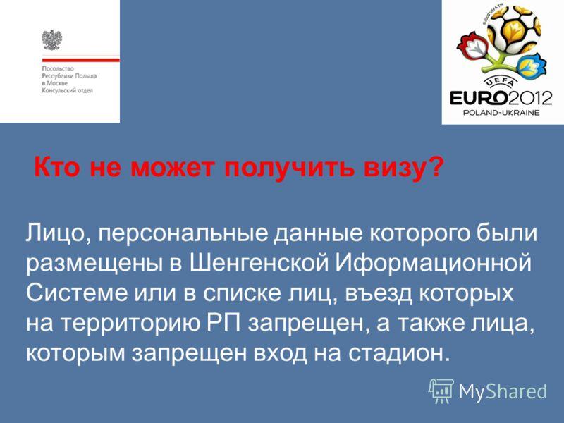 Кто не может получить визу? Лицо, персональные данные которого были размещены в Шенгенской Иформационной Системе или в списке лиц, въезд которых на территорию РП запрещен, а также лица, которым запрещен вход на стадион.