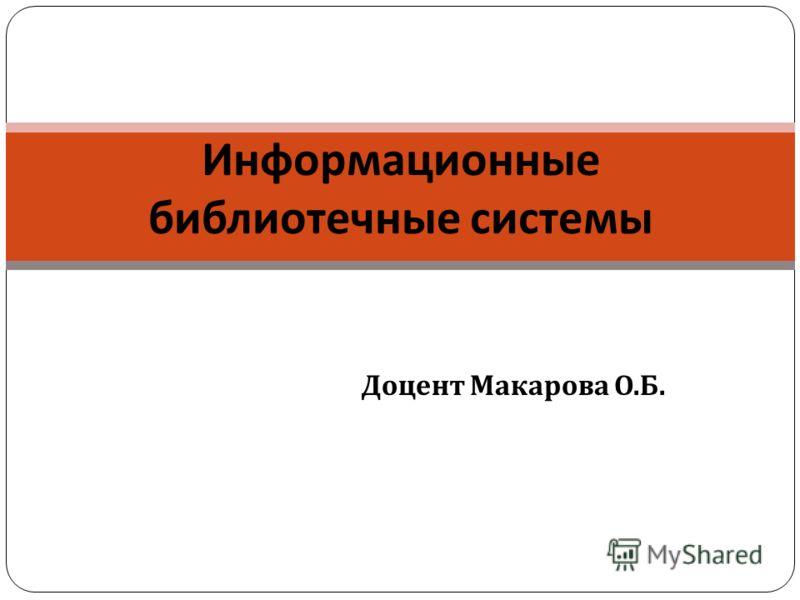 Доцент Макарова О. Б. Информационные библиотечные системы