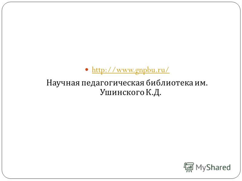 http://www.gnpbu.ru/ Научная педагогическая библиотека им. Ушинского К. Д.