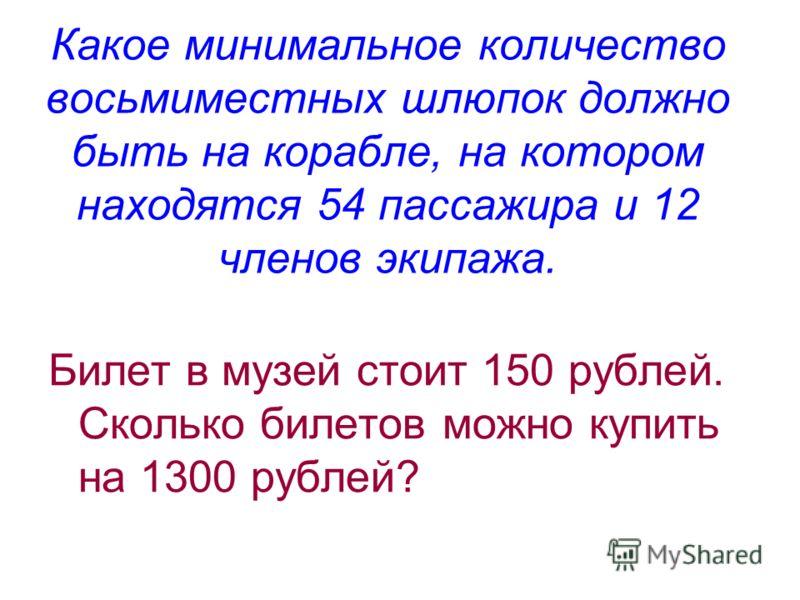 Какое минимальное количество восьмиместных шлюпок должно быть на корабле, на котором находятся 54 пассажира и 12 членов экипажа. Билет в музей стоит 150 рублей. Сколько билетов можно купить на 1300 рублей?