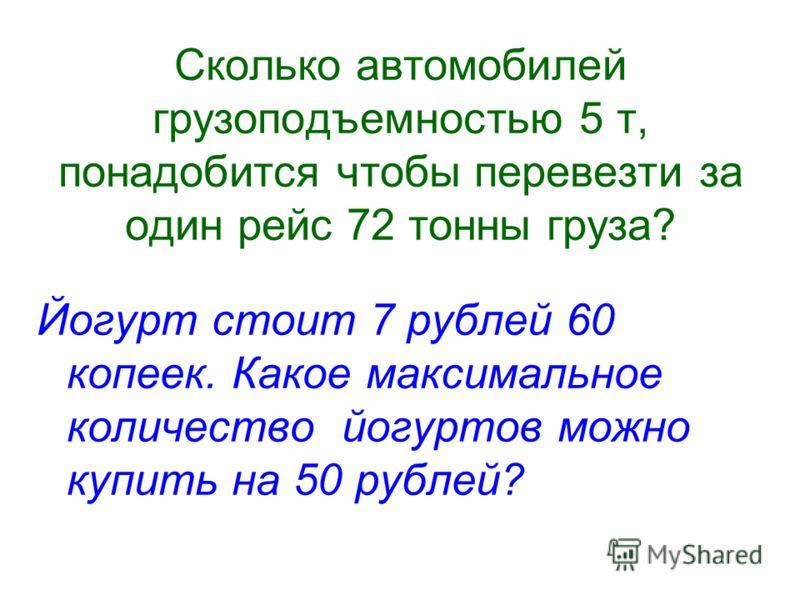 Сколько автомобилей грузоподъемностью 5 т, понадобится чтобы перевезти за один рейс 72 тонны груза? Йогурт стоит 7 рублей 60 копеек. Какое максимальное количество йогуртов можно купить на 50 рублей?
